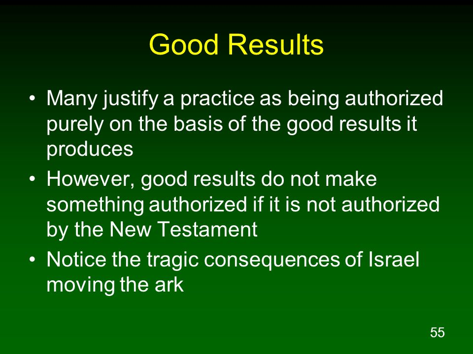 Good Results Many justify a practice as being authorized purely on the basis of the good results it produces.