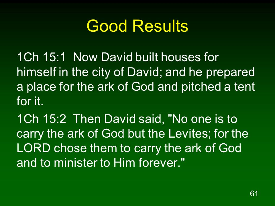 Good Results 1Ch 15:1 Now David built houses for himself in the city of David; and he prepared a place for the ark of God and pitched a tent for it.
