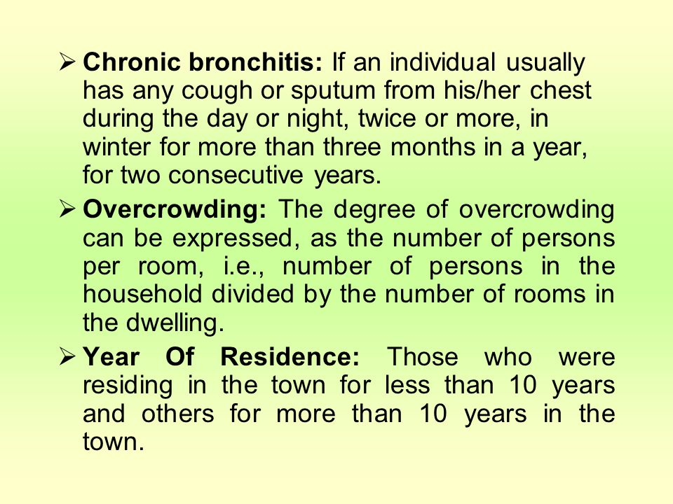 Chronic bronchitis: If an individual usually has any cough or sputum from his/her chest during the day or night, twice or more, in winter for more than three months in a year, for two consecutive years.