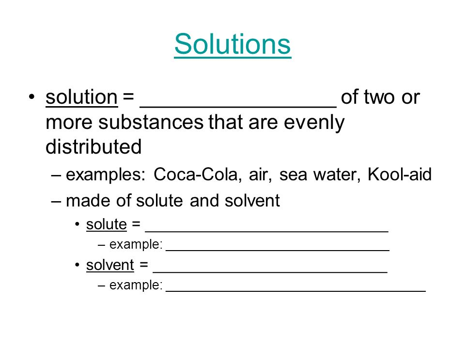 Solutions solution = _________________ of two or more substances that are evenly distributed. examples: Coca-Cola, air, sea water, Kool-aid.