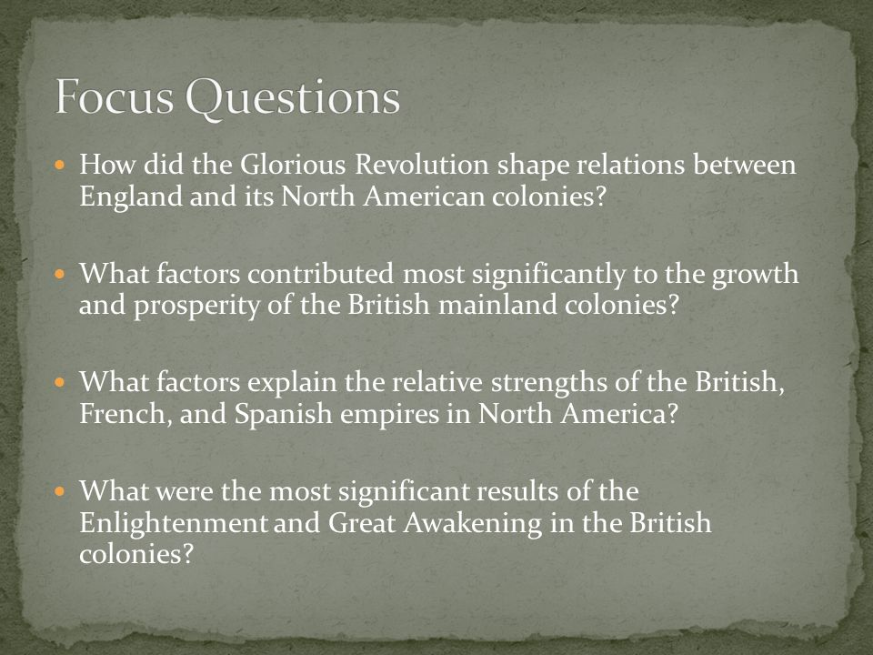 Focus Questions How did the Glorious Revolution shape relations between England and its North American colonies