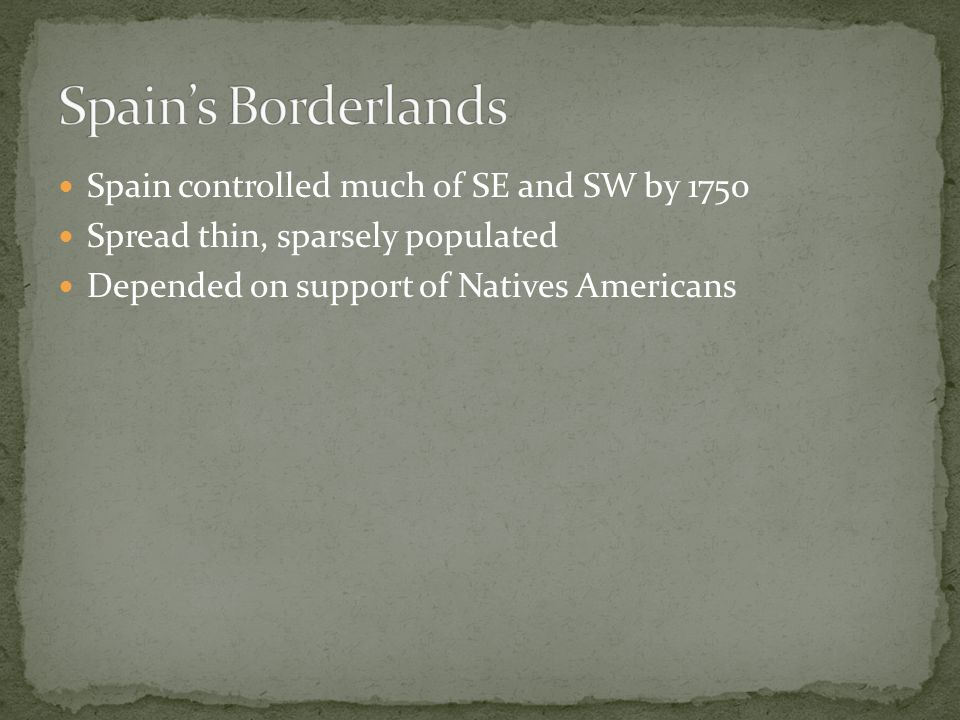 Spain's Borderlands Spain controlled much of SE and SW by 1750