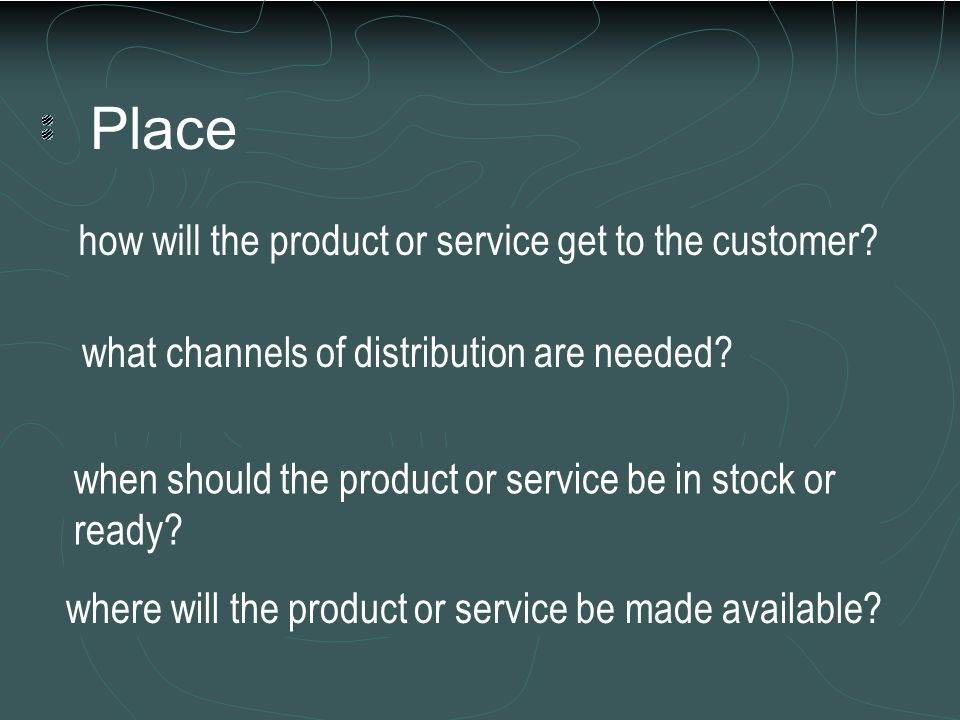 Place how will the product or service get to the customer