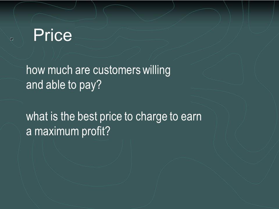 Price how much are customers willing and able to pay