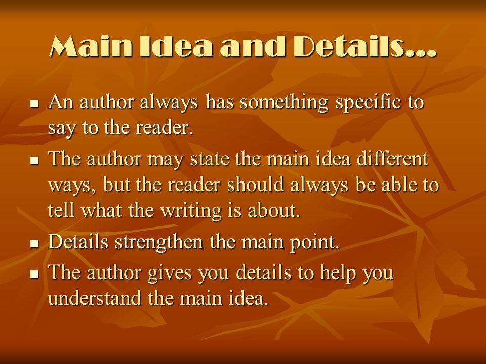 Main Idea and Details… An author always has something specific to say to the reader.