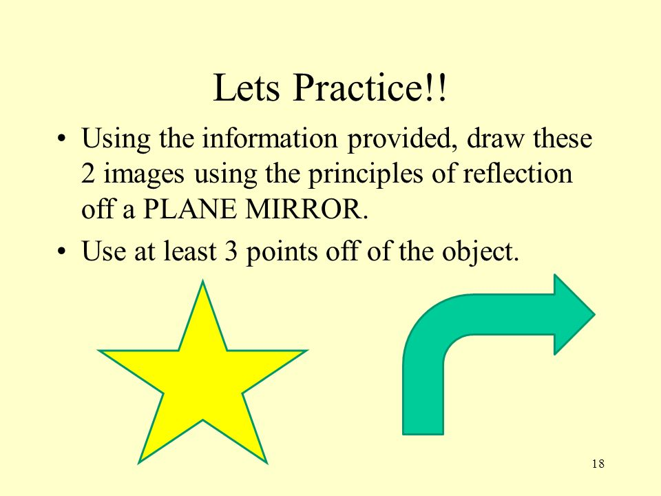 Lets Practice!! Using the information provided, draw these 2 images using the principles of reflection off a PLANE MIRROR.