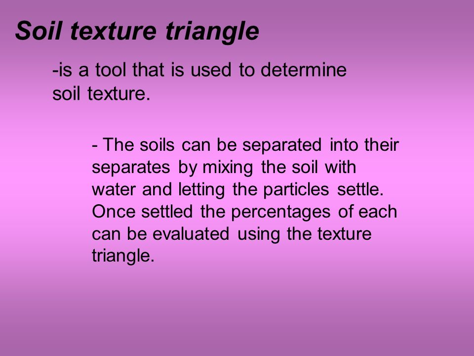 Soil texture triangle -is a tool that is used to determine soil texture.