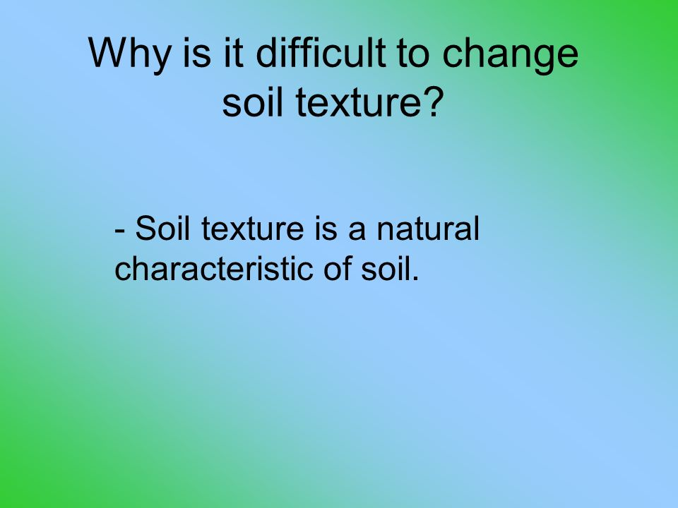 Why is it difficult to change soil texture