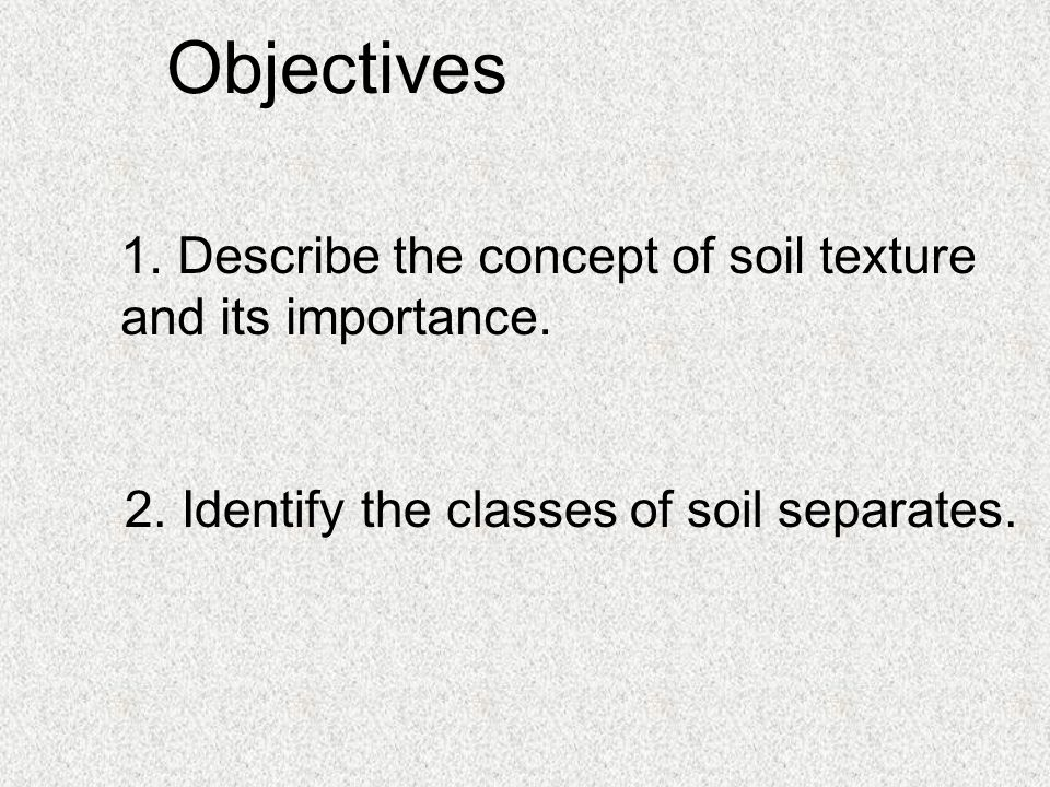 Objectives 1. Describe the concept of soil texture and its importance.