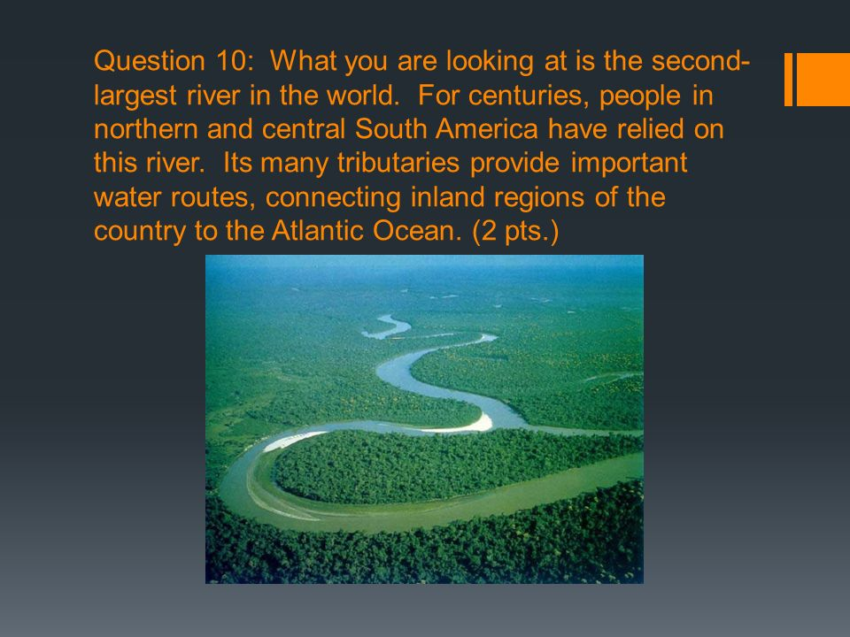 Question 10: What you are looking at is the second-largest river in the world.