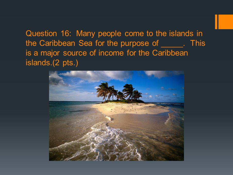 Question 16: Many people come to the islands in the Caribbean Sea for the purpose of _____.