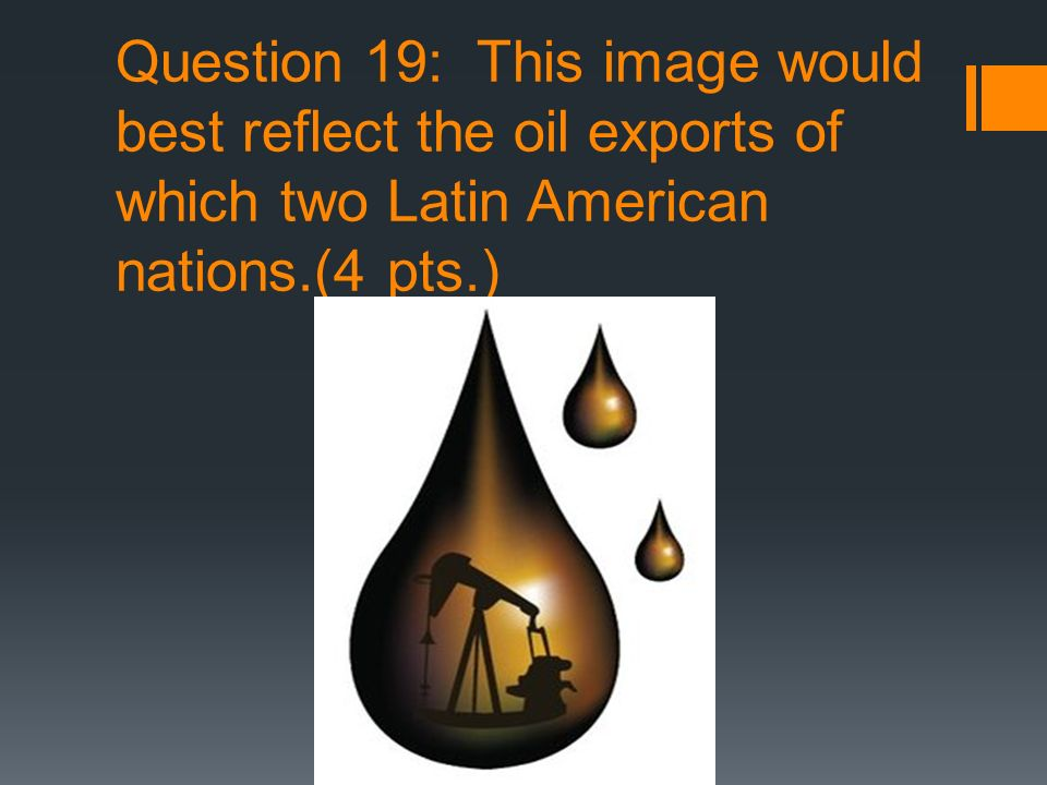 Question 19: This image would best reflect the oil exports of which two Latin American nations.(4 pts.)
