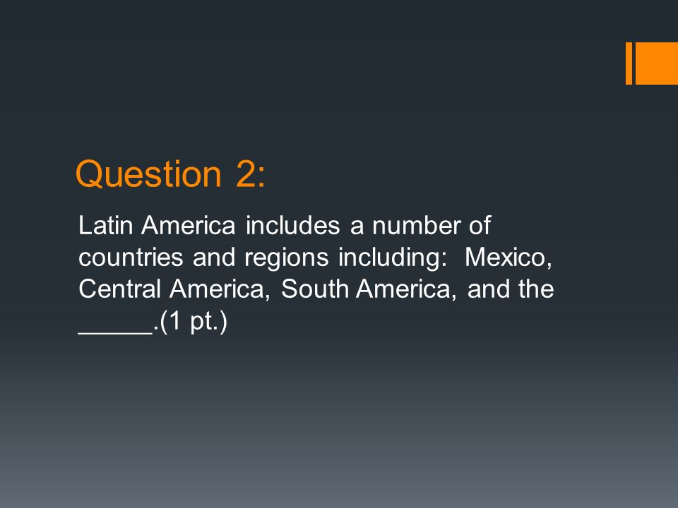 Question 2: Latin America includes a number of countries and regions including: Mexico, Central America, South America, and the _____.(1 pt.)