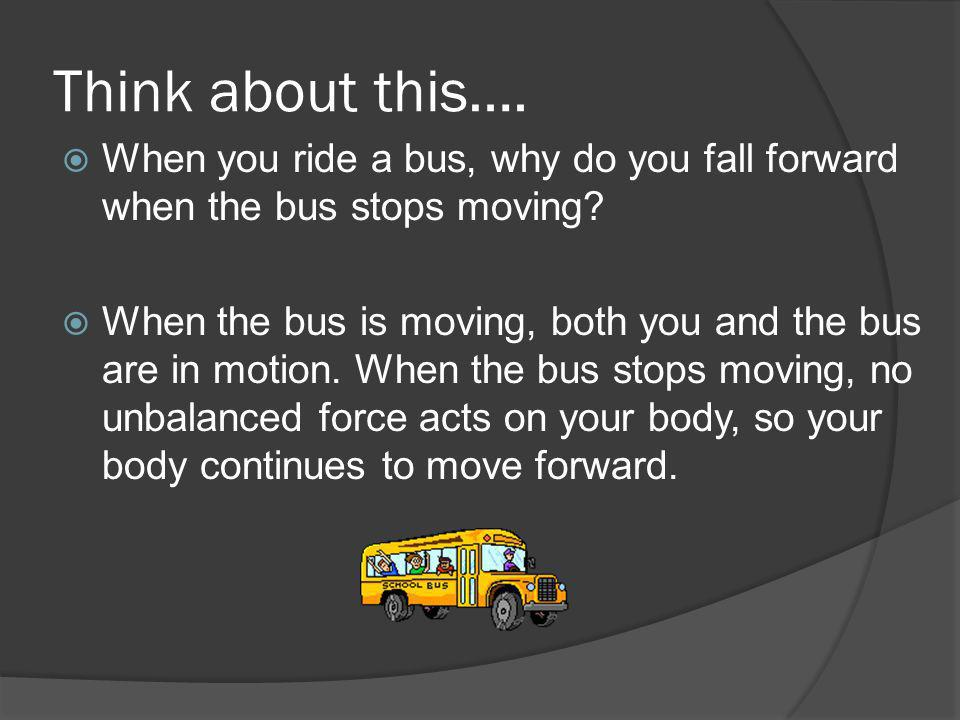 Think about this…. When you ride a bus, why do you fall forward when the bus stops moving