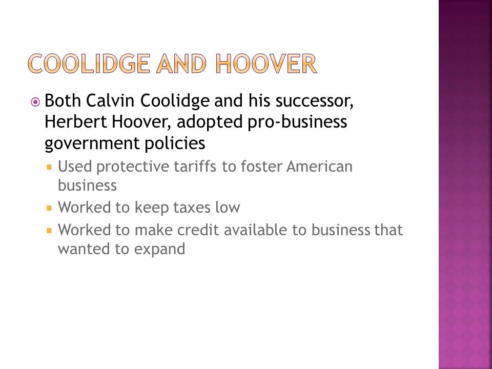 Coolidge and Hoover Both Calvin Coolidge and his successor, Herbert Hoover, adopted pro-business government policies.