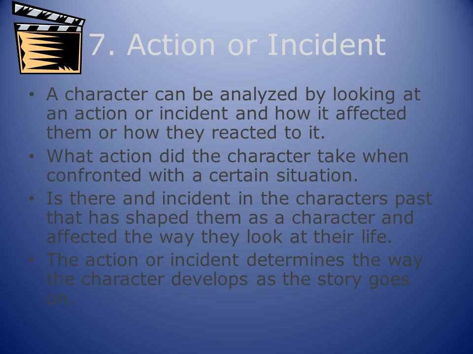 7. Action or Incident A character can be analyzed by looking at an action or incident and how it affected them or how they reacted to it.