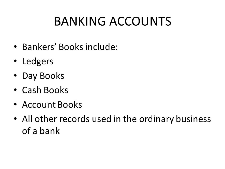 BANKING ACCOUNTS Bankers' Books include: Ledgers Day Books Cash Books