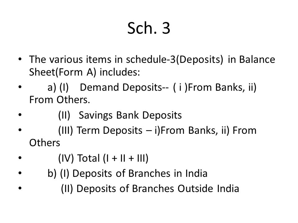 Sch. 3 The various items in schedule-3(Deposits) in Balance Sheet(Form A) includes: a) (I) Demand Deposits-- ( i )From Banks, ii) From Others.