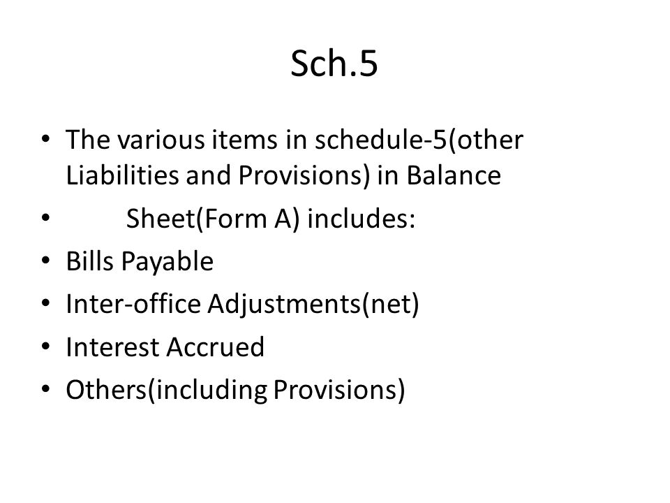 Sch.5 The various items in schedule-5(other Liabilities and Provisions) in Balance. Sheet(Form A) includes: