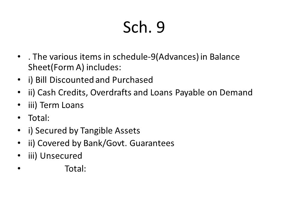 Sch. 9 . The various items in schedule-9(Advances) in Balance Sheet(Form A) includes: i) Bill Discounted and Purchased.