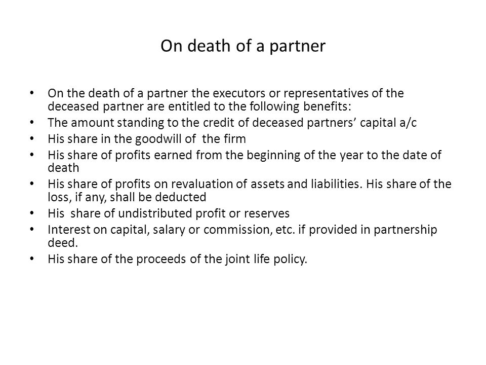 On death of a partner On the death of a partner the executors or representatives of the deceased partner are entitled to the following benefits: