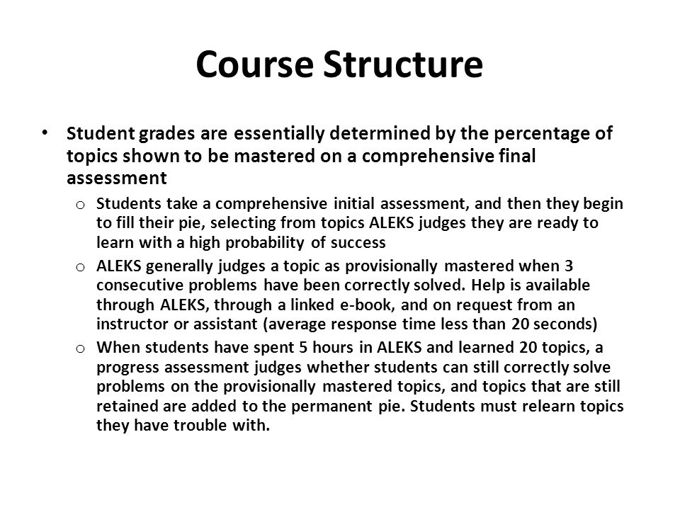 Course Structure Student grades are essentially determined by the percentage of topics shown to be mastered on a comprehensive final assessment.