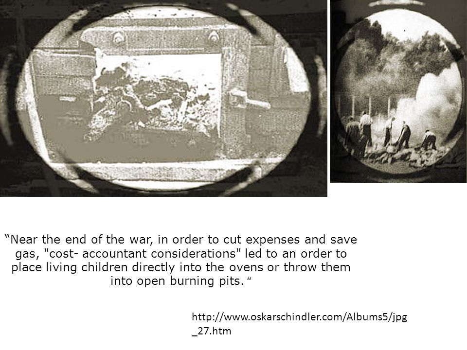 Near the end of the war, in order to cut expenses and save gas, cost- accountant considerations led to an order to place living children directly into the ovens or throw them into open burning pits.