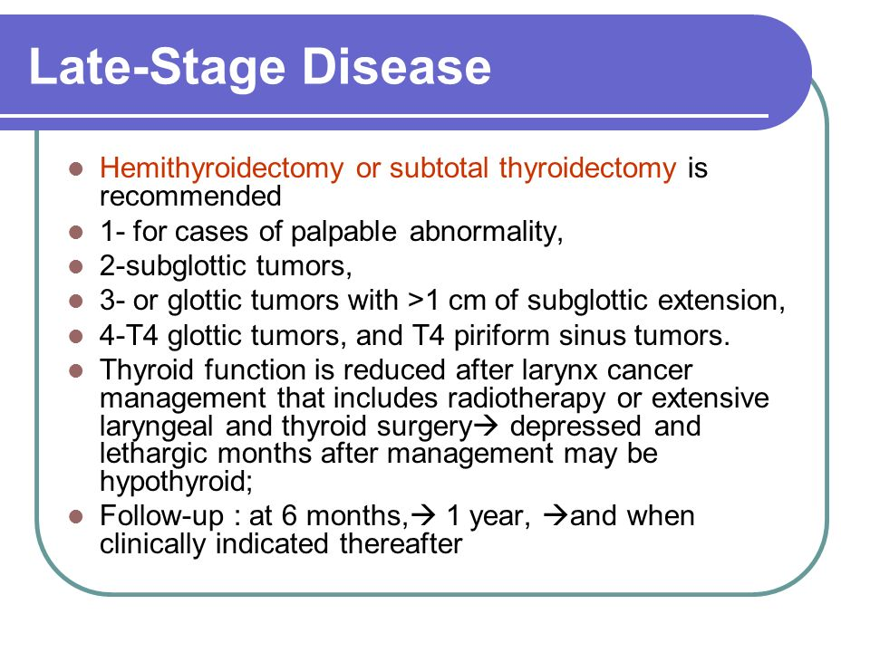 Late-Stage Disease Hemithyroidectomy or subtotal thyroidectomy is recommended. 1- for cases of palpable abnormality,