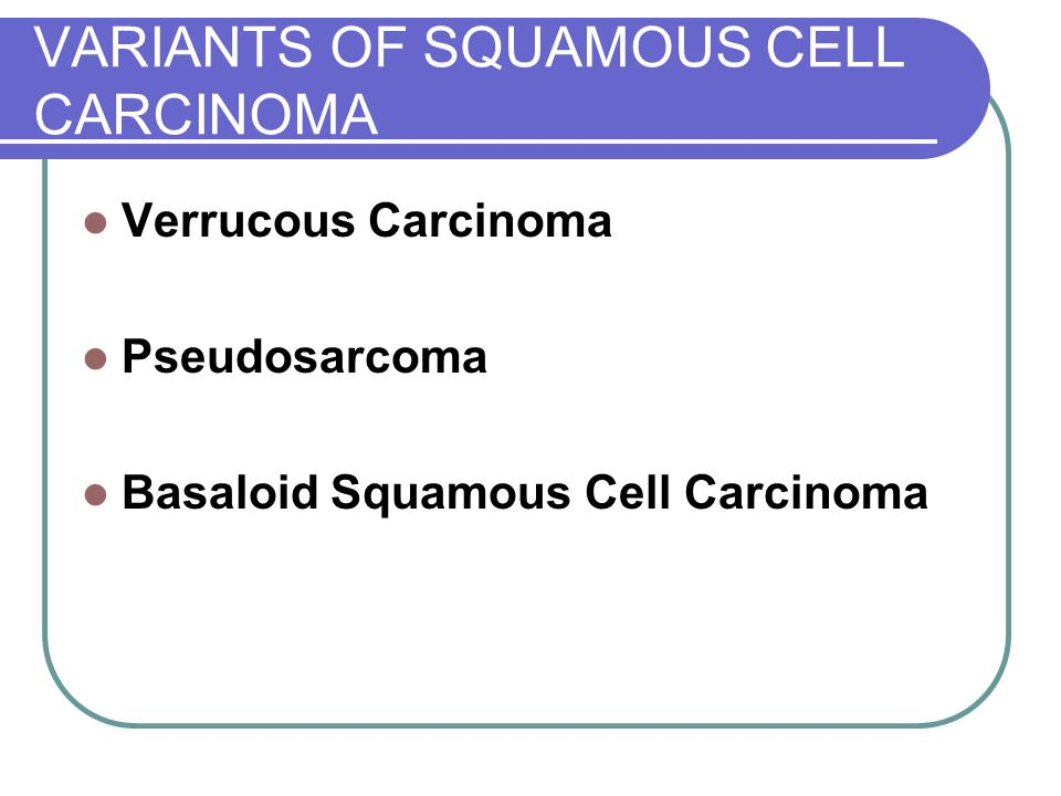 VARIANTS OF SQUAMOUS CELL CARCINOMA