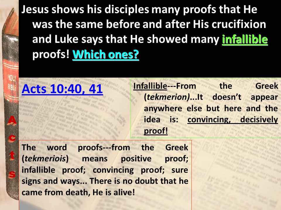 Jesus shows his disciples many proofs that He was the same before and after His crucifixion and Luke says that He showed many infallible proofs! Which ones