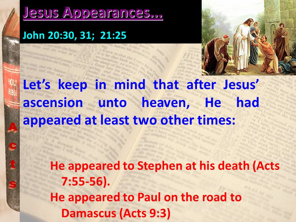Jesus Appearances... John 20:30, 31; 21:25. Let's keep in mind that after Jesus' ascension unto heaven, He had appeared at least two other times: