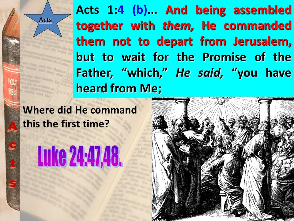 Acts 1:4 (b)... And being assembled together with them, He commanded them not to depart from Jerusalem, but to wait for the Promise of the Father, which, He said, you have heard from Me;