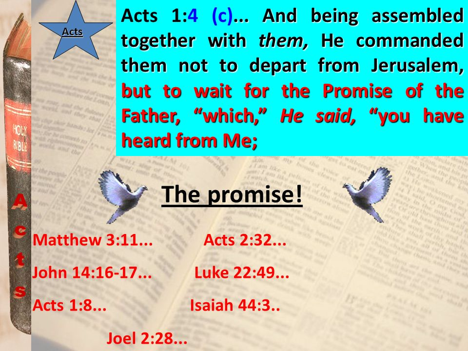 Acts 1:4 (c)... And being assembled together with them, He commanded them not to depart from Jerusalem, but to wait for the Promise of the Father, which, He said, you have heard from Me;