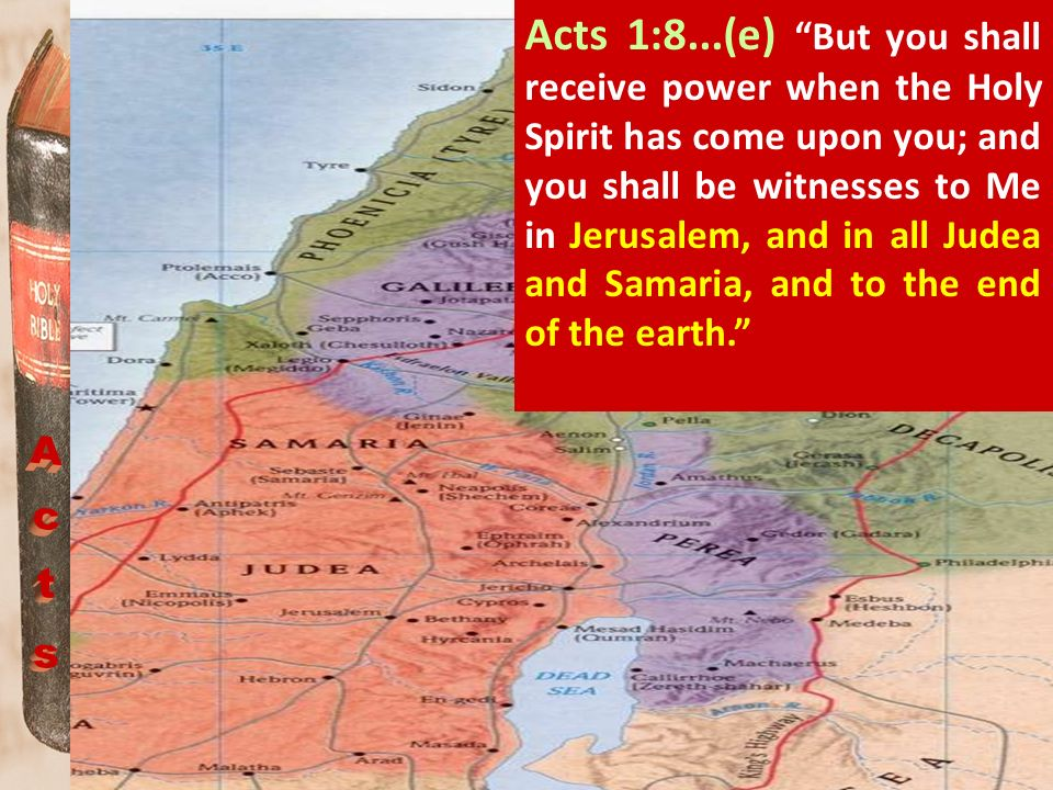 Acts 1:8...(e) But you shall receive power when the Holy Spirit has come upon you; and you shall be witnesses to Me in Jerusalem, and in all Judea and Samaria, and to the end of the earth.