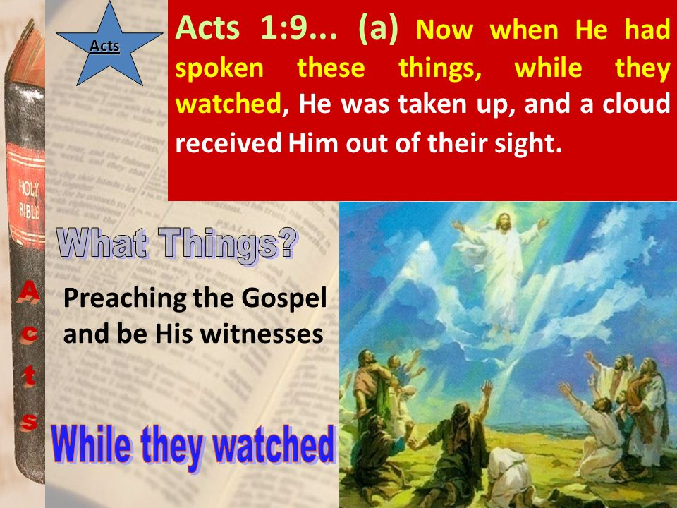 Acts 1:9... (a) Now when He had spoken these things, while they watched, He was taken up, and a cloud received Him out of their sight.