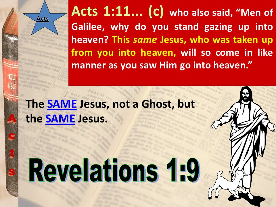 Acts 1:11... (c) who also said, Men of Galilee, why do you stand gazing up into heaven This same Jesus, who was taken up from you into heaven, will so come in like manner as you saw Him go into heaven.