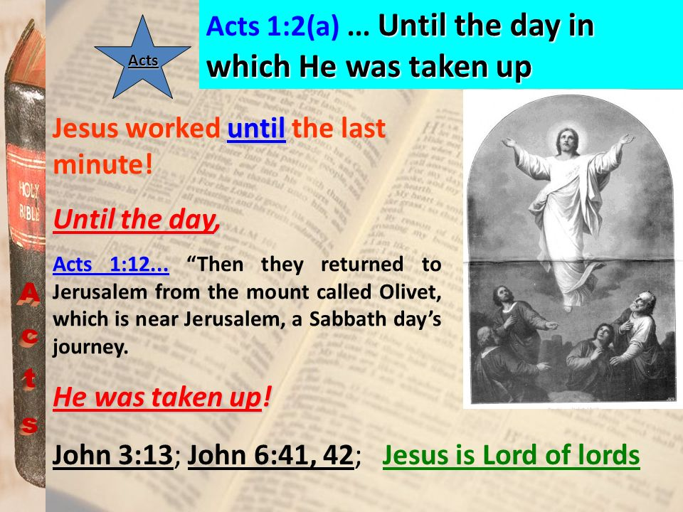 Acts Acts 1:2(a) ... Until the day in which He was taken up