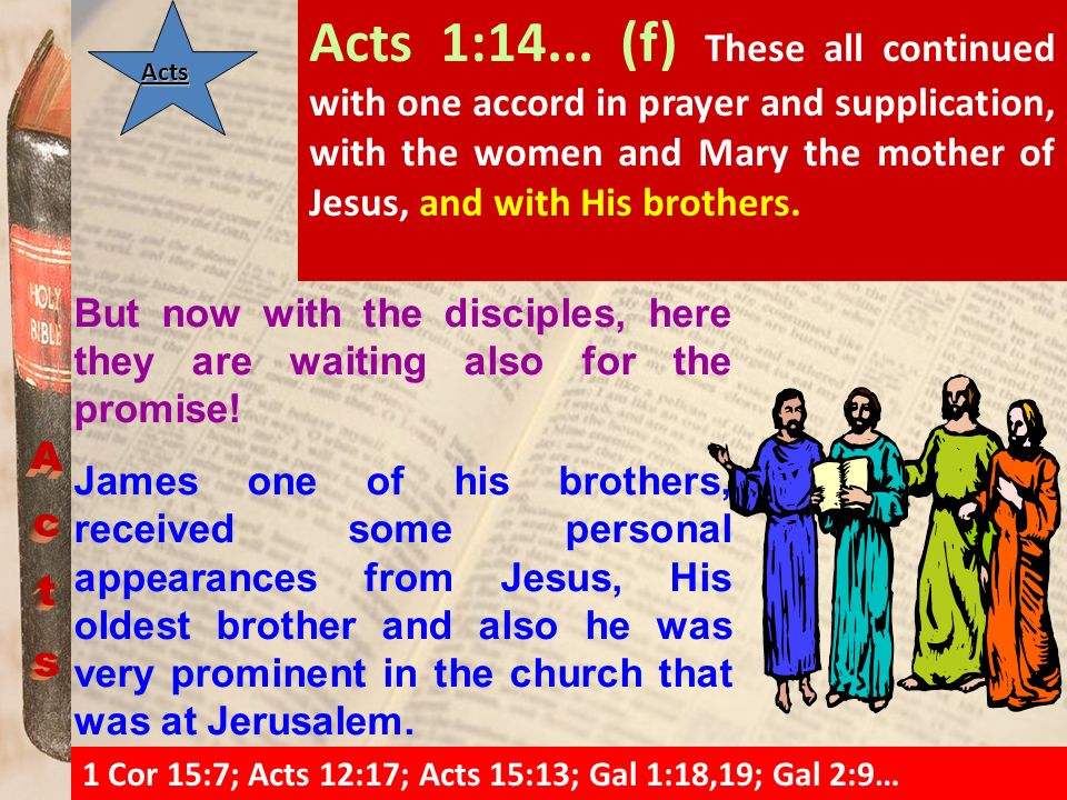 Acts 1:14... (f) These all continued with one accord in prayer and supplication, with the women and Mary the mother of Jesus, and with His brothers.