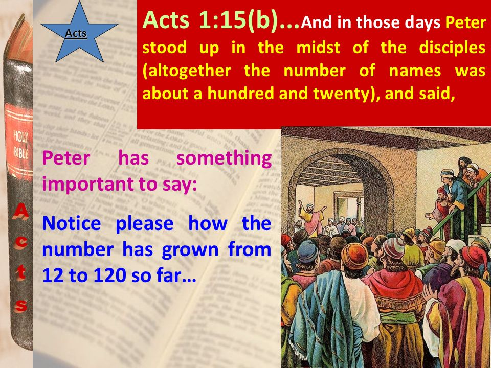 Acts 1:15(b)...And in those days Peter stood up in the midst of the disciples (altogether the number of names was about a hundred and twenty), and said,