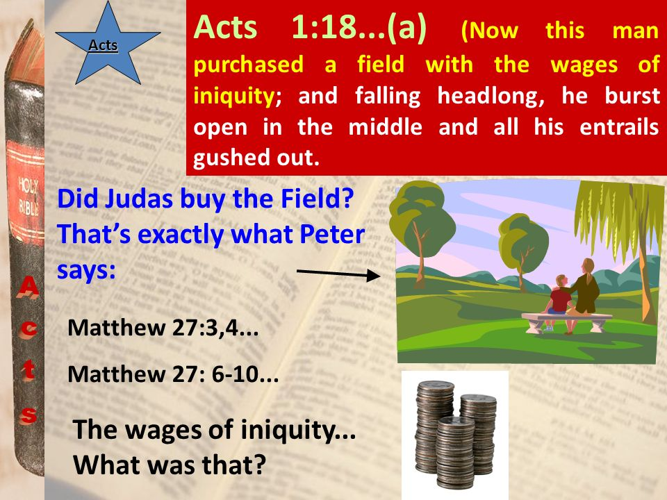 Acts 1:18...(a) (Now this man purchased a field with the wages of iniquity; and falling headlong, he burst open in the middle and all his entrails gushed out.