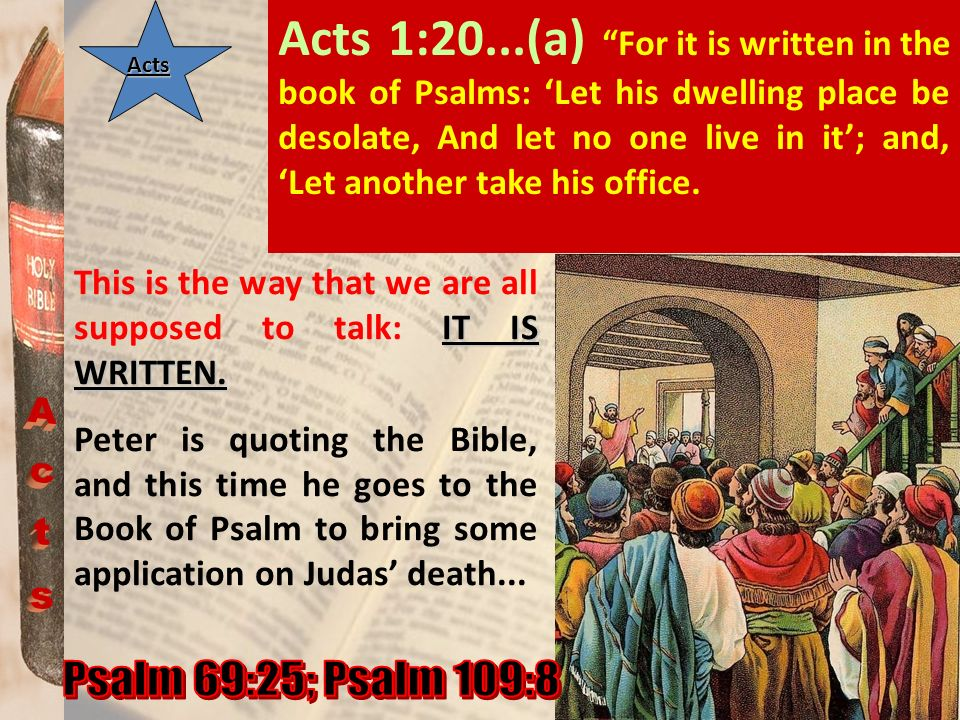 Acts 1:20...(a) For it is written in the book of Psalms: 'Let his dwelling place be desolate, And let no one live in it'; and, 'Let another take his office.