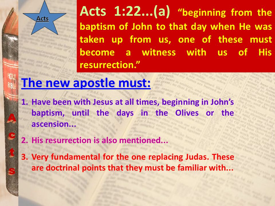 Acts 1:22...(a) beginning from the baptism of John to that day when He was taken up from us, one of these must become a witness with us of His resurrection.