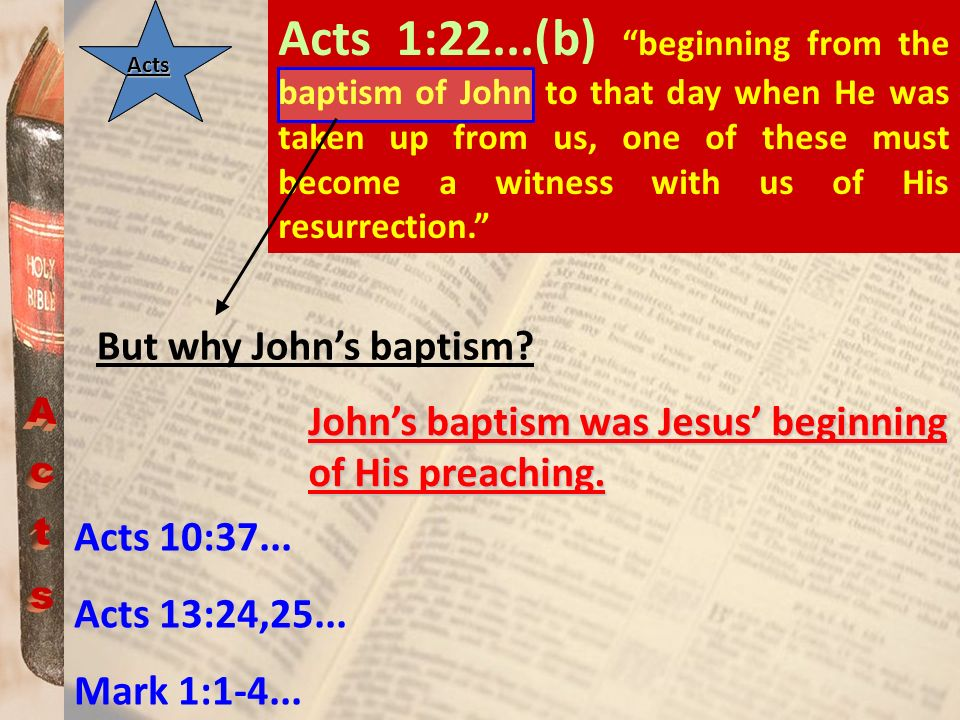 Acts 1:22...(b) beginning from the baptism of John to that day when He was taken up from us, one of these must become a witness with us of His resurrection.
