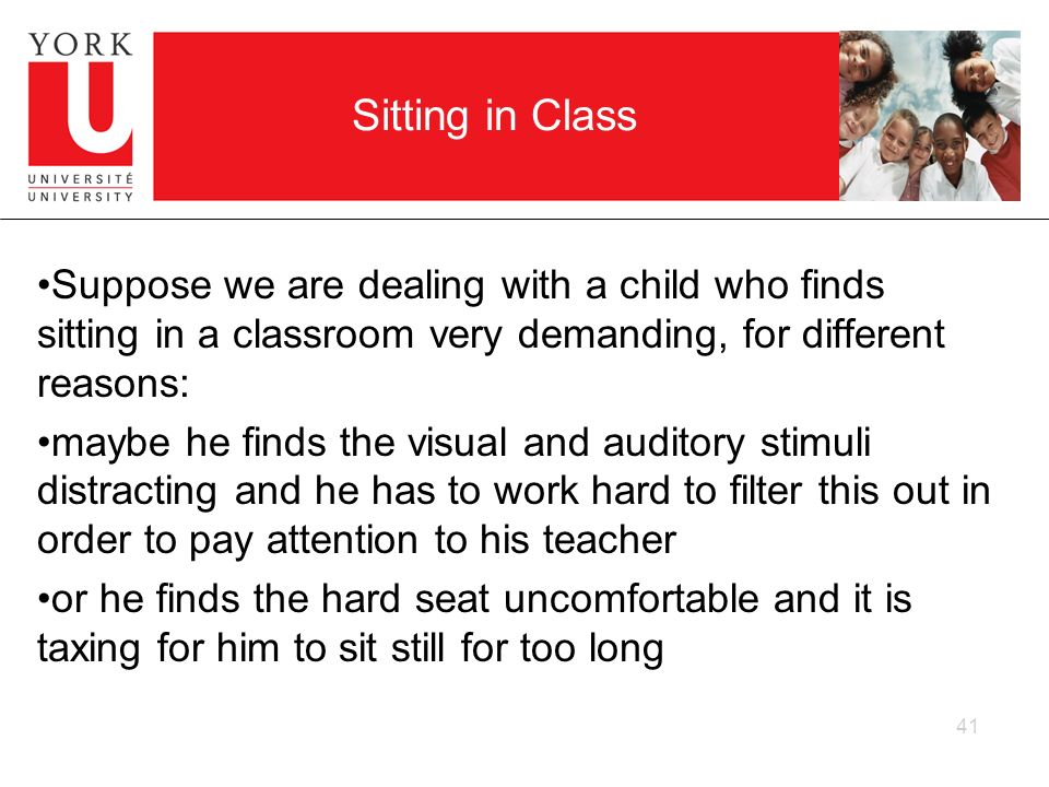 Sitting in Class Suppose we are dealing with a child who finds sitting in a classroom very demanding, for different reasons:
