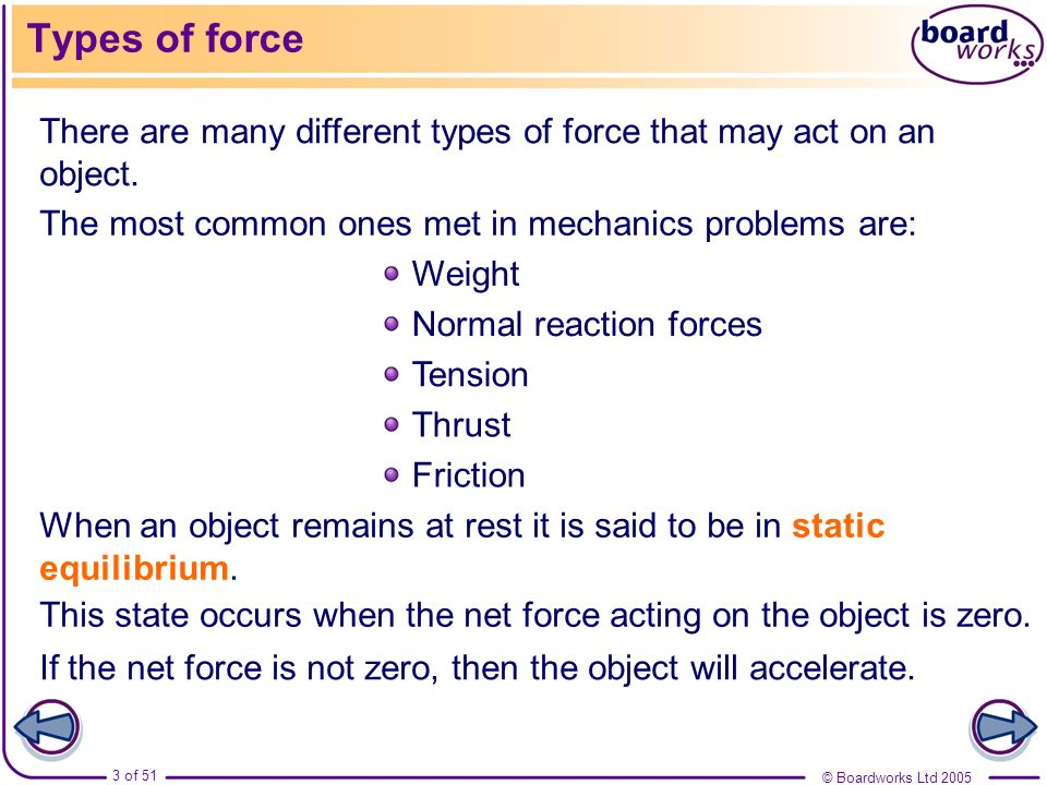 Types of force There are many different types of force that may act on an object. The most common ones met in mechanics problems are: