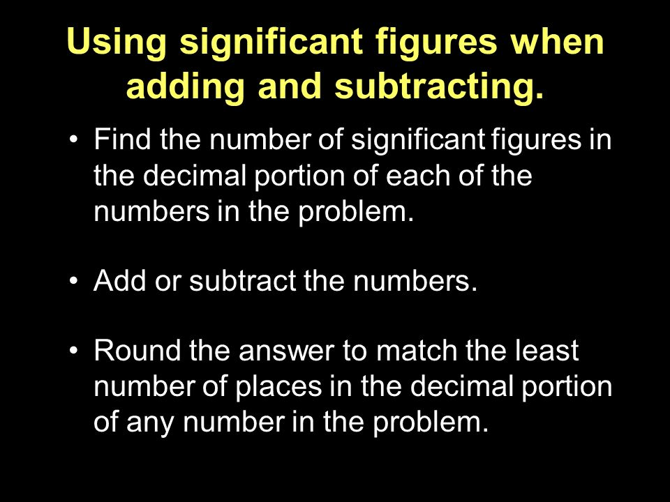Using significant figures when adding and subtracting.