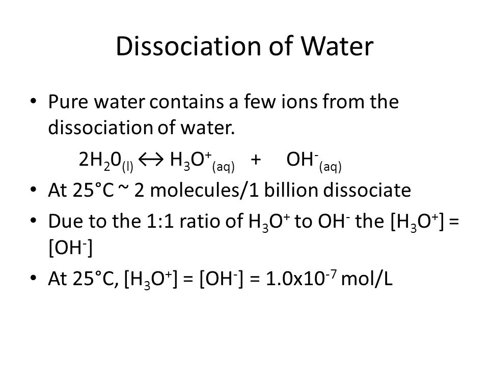 Dissociation of Water Pure water contains a few ions from the dissociation of water. 2H20(l) ↔ H3O+(aq) + OH-(aq)