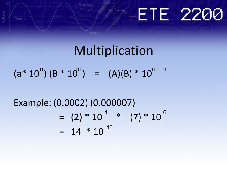Multiplication n. m. n + m. (a* 10 ) (B * 10 ) = (A)(B) * 10 Example: (0.0002) (0.000007) = (2) * 10 * (7) * 10 = 14 * 10