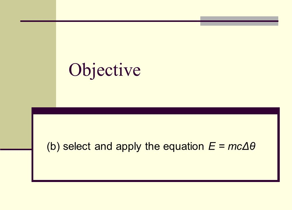 (b) select and apply the equation E = mcΔθ