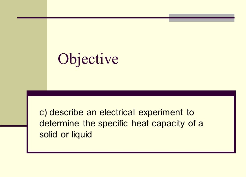 Objective c) describe an electrical experiment to determine the specific heat capacity of a solid or liquid.